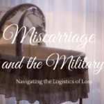 Miscarriage and the Military: Navigating the Logistics of Loss