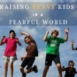 Raising Brave Kids in a Fearful World: 5 Things to STOP Doing Now
