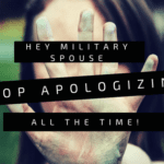 Hey Military Spouse, Stop Apologizing All the Time!