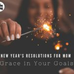 New Year's Resolutions for Mom: Grace for Your Goals