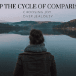 Stop the Cycle of Comparison: Choosing Joy Over Jealousy