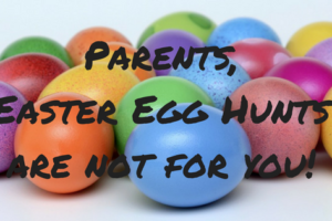 Dear Parents, Easter Egg Hunts are not for you!