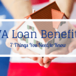 7 Things You Need to Know About Your VA Loan Benefit