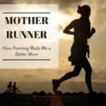 Mother Runner: How Running Made Me a Better Mom