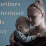 When Motherhood Feels Heavy