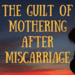 The Guilt of Mothering After Miscarriage