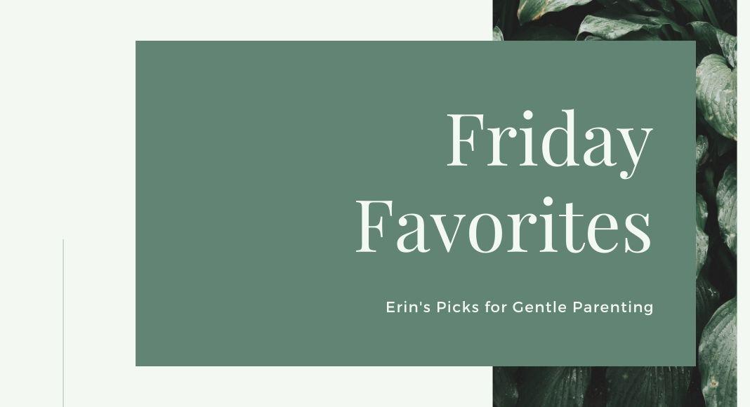 Friday Favorites Erin's Picks for Gentle Parenting