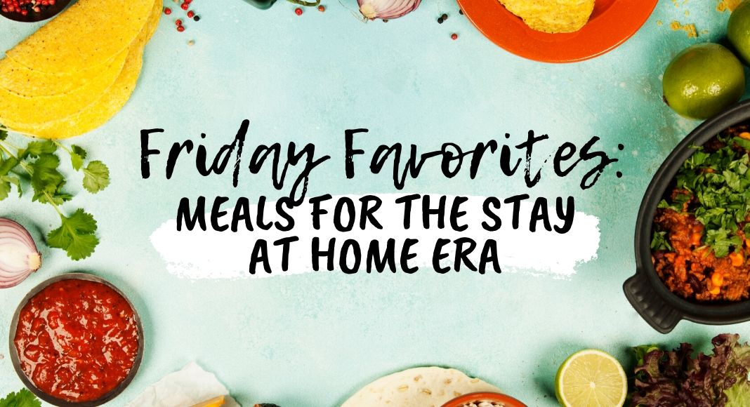 Friday Favorites: Meals for the Stay at Home Era