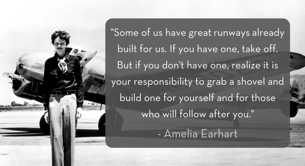 """Amelia Earhart standing in front of airplane with quote: """"Some of us have great runways already built for us. If you have one, take off. But if you don't have one, realize it is your responsibility to grab a shovel and build one for yourself and for those who will follow after you."""""""