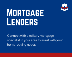Mortgage Lenders - Connect with a military mortgage specialist in your area to assist with your home-buying needs.